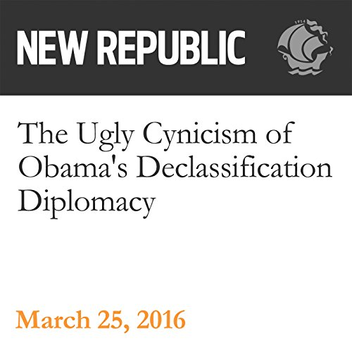 The Ugly Cynicism of Obama's Declassification Diplomacy audiobook cover art