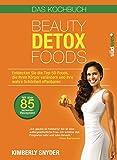 Beauty Detox Foods: Entdecken Sie die Top-50-Beauty-Foods, die Ihren Körper verändern und Ihre wahre Schönheit offenbaren. Kochbuch mit 85 Rezepten.