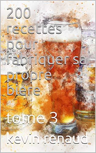 200 recettes pour fabriquer sa propre biere: tome 3 (French Edition)