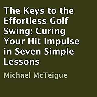 The Keys to the Effortless Golf Swing     Curing Your Hit Impulse in Seven Simple Lessons              By:                                                                                                                                 Michael McTeigue                               Narrated by:                                                                                                                                 Rob Shamblin                      Length: 1 hr and 45 mins     19 ratings     Overall 4.5
