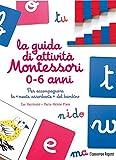 La guida di attività Montessori 0-6 anni. Per accompagnare la «mente assorbente» del ba...