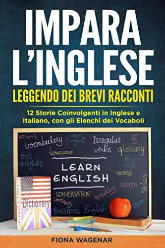 Impara l'Inglese Leggendo dei Brevi Racconti: 12 Storie Coinvolgenti in Inglese e Italiano, con gli Elenchi dei Vocaboli