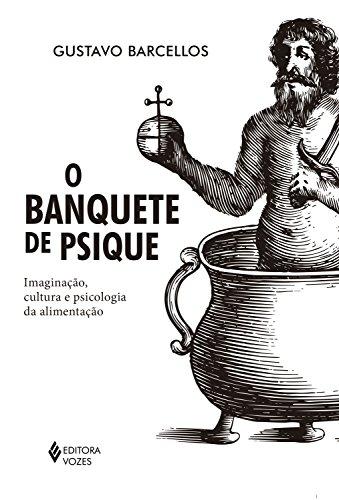 O banquete de psique: Imaginação, cultura e psicologia da alimentação