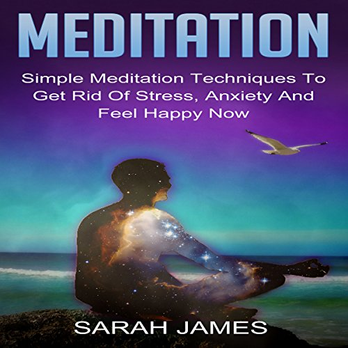 Meditation: Simple Meditation Techniques to Get Rid of Stress, Anxiety and Feel Happy Now cover art