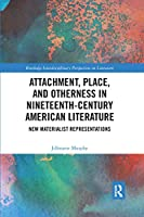 Attachment, Place, and Otherness in Nineteenth-Century American Literature: New Materialist Representations