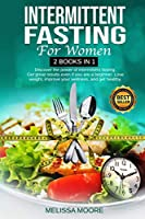 Intermittent Fasting for Women: Discover The Power Of Intermittent Fasting. Get Great Results Even If You Are A Beginner. Lose Weight, Improve Your Wellness, And Get Healthy.