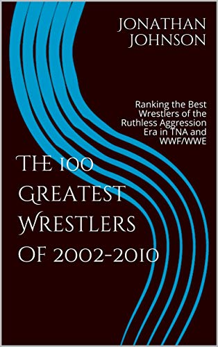 The 100 Greatest Wrestlers of 2002-2010: Ranking the Best Wrestlers of the Ruthless Aggression Era in TNA and WWF/WWE