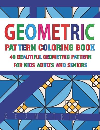 Geometric Pattern Coloring Book 40 Beautiful Geometric Pattern for Adults Seniors and Kids: Geometric Patterns Designs for Adults Unique and Beautiful Geometric Patterns Designs Geometric