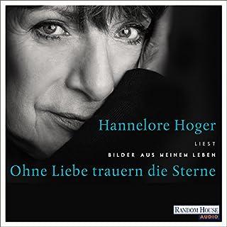 Ohne Liebe trauern die Sterne     Bilder aus meinem Leben              Autor:                                                                                                                                 Hannelore Hoger                               Sprecher:                                                                                                                                 Hannelore Hoger                      Spieldauer: 3 Std. und 46 Min.     48 Bewertungen     Gesamt 4,4