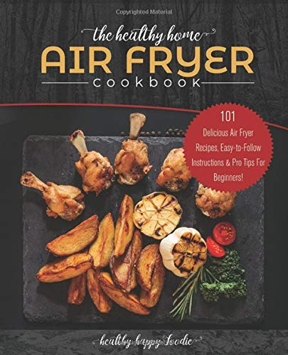 The Healthy Home Air Fryer Cookbook: 101 Delicious Air Fryer Recipes, Easy-to-Follow Instructions & Pro Tips For Beginners!