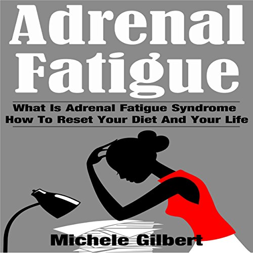 Adrenal Fatigue: What Is Adrenal Fatigue Syndrome and How to Reset Your Diet and Your Life cover art