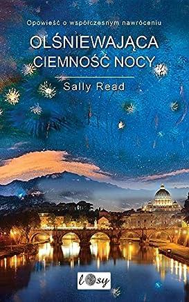 OlĹniewajÄca ciemnoĹÄ nocy. OpowieĹÄ o wspĂlĹczesnym nawrĂlceniu - Sally Read [KSIÄĹťKA]