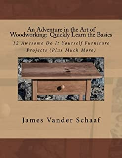 An Adventure in the Art of Woodworking: Quickly Learn the Basics
