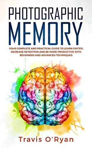 Photographic Memory: Your Complete and Practical Guide to Learn Faster, Increase Retention and Be...