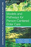 Models and Pathways for Person-Centered Elder Care (Leading Principles & Practices in Elder Care) - Audrey S. Weiner