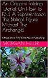 An Origami Folding Tutorial On How To Fold A Representation The Biblical Figure Michael The Archangel: A Mug and a Fifty-Cent Peace Publishing (English Edition)