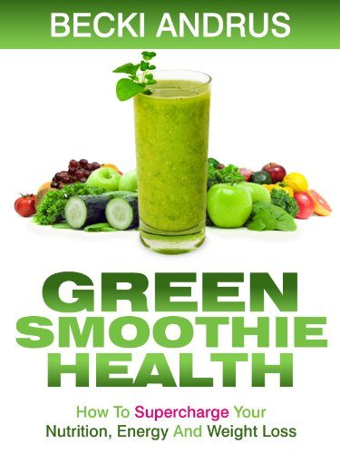 Green Smoothie Health: How to Supercharge Your Nutrition, Energy, and Weight Loss with the Best Gree