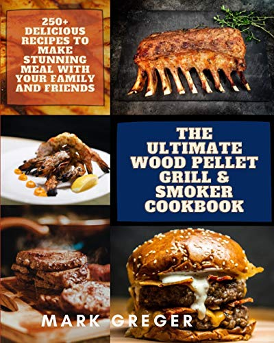 The Ultimate Wood Pellet Grill & Smoker Cookbook: 250+ Delicious Recipes to Make Stunning Meal with Your Family and Friends