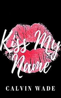 Kiss My Name by [Calvin Wade]