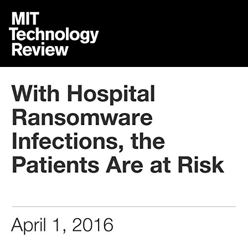 With Hospital Ransomware Infections, the Patients Are at Risk cover art