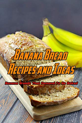 Banana Bread Recipes and Ideas: Banana Breads That Demand To Be Baked: Easy and Amazing Banana Bread Recipes Book