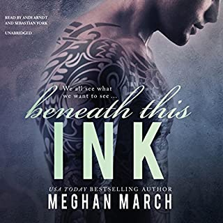 Beneath This Ink     The Beneath Series, Book 2              Written by:                                                                                                                                 Meghan March                               Narrated by:                                                                                                                                 Andi Arndt,                                                                                        Sebastian York                      Length: 7 hrs and 36 mins     4 ratings     Overall 4.5
