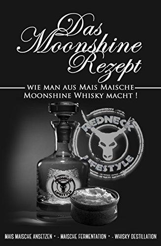 Das Moonshine Rezept - Mais Maische herstellen und eigenen Moonshine Whisky brennen: Die Schritt für Schritt Anleitung von der Mais Maische zum Moonshine Whisky