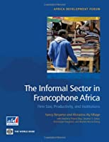 The Informal Sector in Francophone Africa: Firm Size, Productivity, and Institutions (Africa Development Forum)