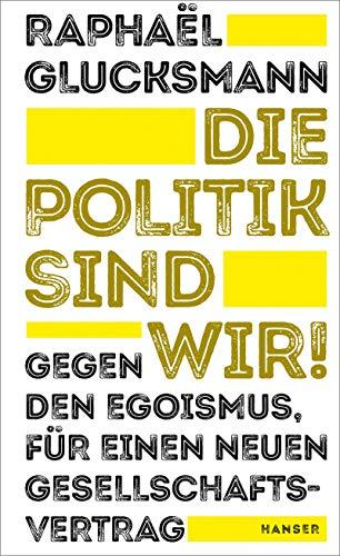 Die Politik sind wir!: Gegen den Egoismus, für einen neuen Gesellschaftsvertrag