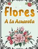 Flores A La Acuarela: 50 Páginas Para Colorear Con Hermosas Flores   Libro De Colorear Antiestrés Para Adultos   Libro Para Colorear Para Mayores Fácil De Llenars   Citas Inspiradoras Para Cada Imagen