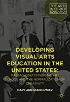 Developing Visual Arts Education in the United States: Massachusetts Normal Art School and the Normalization of Creativity (The Arts in Higher Education)