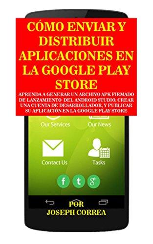 Cómo Enviar y Distribuir Aplicaciones en la Google Play Store: Aprenda a generar un archivo APK firmado de lanzamiento del Android Studio, crear una cuenta de desarrollador (Spanish Edition)