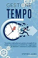 Gestione del Tempo: Tecniche e abitudini per gestire al meglio il tuo tempo, aumentare la produttività, raggiungere gli obiettivi e ritrovare la motivazione