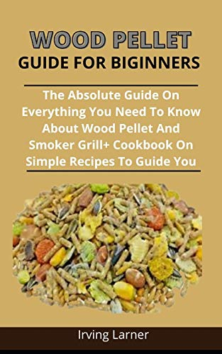 Wooden Pellet Guide For Beginners: The Absolute Guide On Everything You Need To Know About Wood Pellet And Smoker Grill + Cookbook On Simple Recipes To Guide You