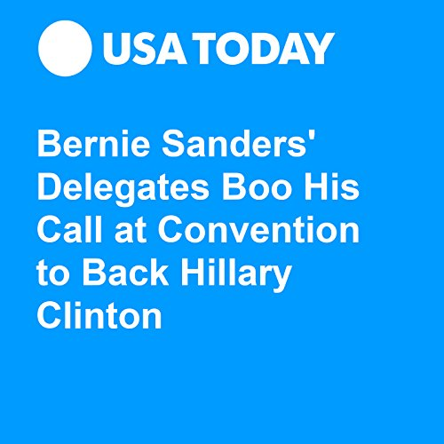 Bernie Sanders' Delegates Boo His Call at Convention to Back Hillary Clinton audiobook cover art