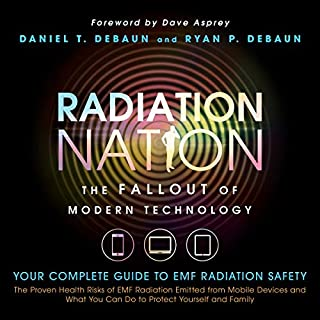 Radiation Nation: The Fallout of Modern Technology     Complete Guide to EMF Protection - Proven Health Risks of EMF Radiation and What You Can Do to Protect Yourself & Family              By:                                                                                                                                 Daniel DeBaun,                                                                                        Ryan DeBaun                               Narrated by:                                                                                                                                 Dan Culhane                      Length: 2 hrs and 55 mins     23 ratings     Overall 4.3