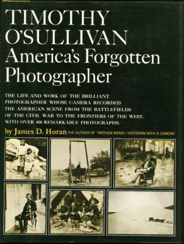 Timothy O'Sullivan, America's forgotten photographer; the life and work of the brilliant photographer whose camera recorded the American scene from the ... the Civil War to the frontiers of the West