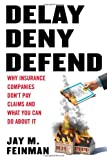 Image of Delay, Deny, Defend: Why Insurance Companies Don't Pay Claims and What You Can Do About It