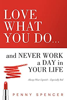 Love What You Do...and Never Work a Day in Your Life: Always Wear Lipstick--Especially Red by [Penny Spencer]