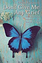 Don't Give Me Any Grief: One mother's journey in the loss of a child