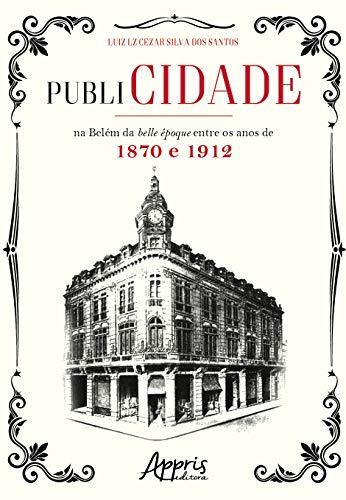 Publicidade na Belém da Belle Époque Entre os Anos de 1870 e 1912