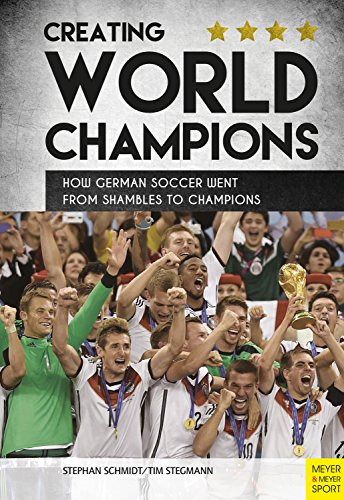 Creating World Champions: How German Soccer Went from Shambles to Champions (English Edition)