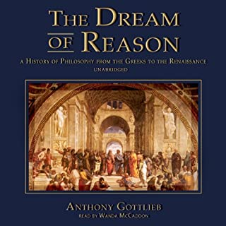 The Dream of Reason     A History of Philosophy from the Greeks to the Renaissance              By:                                                                                                                                 Anthony Gottlieb                               Narrated by:                                                                                                                                 Wanda McCaddon                      Length: 18 hrs and 4 mins     828 ratings     Overall 3.8
