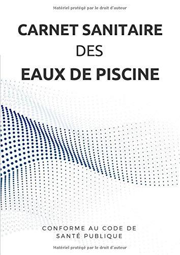 Carnet Sanitaire des Eaux de Piscine: Registre d'entretien pour professionnel et particulier...