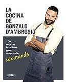 La cocina de Gonzalo D´Ambrosio: 100 recetas infalibles para sorprender cocinando