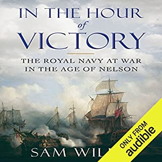 In the Hour of Victory     The Royal Navy at War in the Age of Nelson              By:                                                                                                                                 Sam Willis                               Narrated by:                                                                                                                                 Greg Wagland                      Length: 13 hrs and 33 mins     68 ratings     Overall 4.2