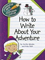 How to Write About Your Adventure (Language Arts Explorer Junior)