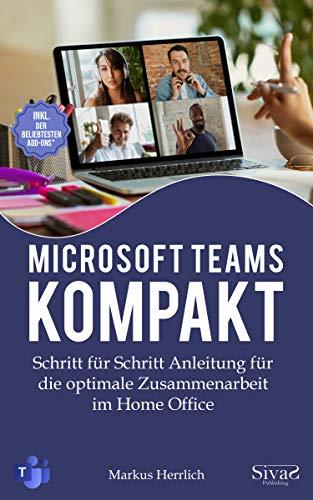 Microsoft Teams Kompakt: Schritt für Schritt Anleitung für die optimale Zusammenarbeit im Home Office. Inkl. der beliebtesten Add-Ons