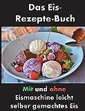 Das Eis-Rezepte-Buch: Mit und ohne Eismaschine leicht selber gemachtes Eis
