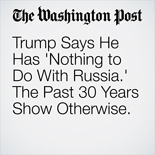 Trump Says He Has 'Nothing to Do With Russia.' The Past 30 Years Show Otherwise. copertina